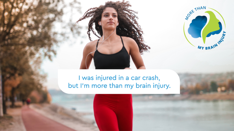 Woman running. Text bubble in front of her with text saying I was injured in a car crash but I am more than my brain injury. More Than My Brain Injury Campaign logo top right.